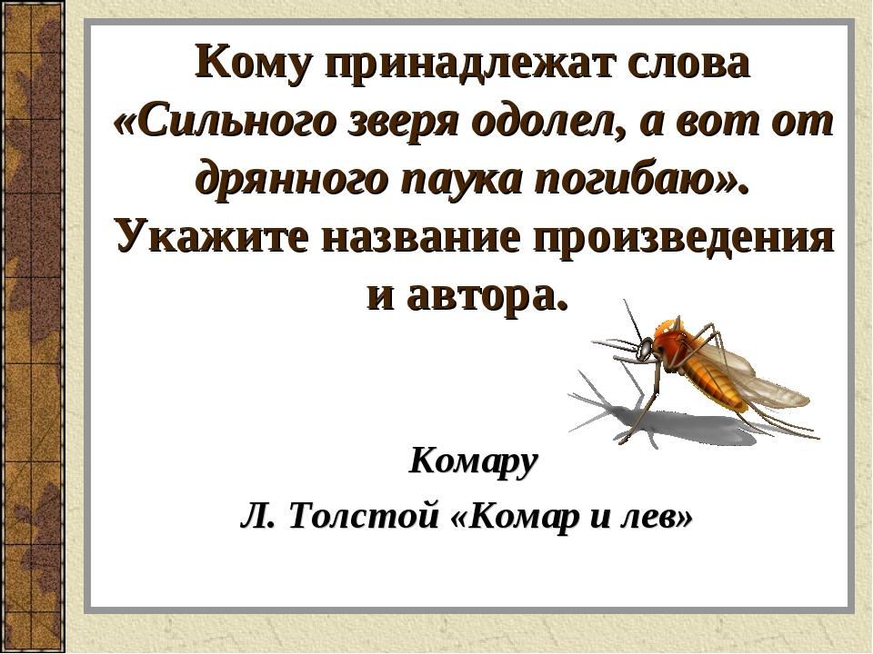 Кому принадлежат слова «Сильного зверя одолел, а вот от дрянного паука погиба...