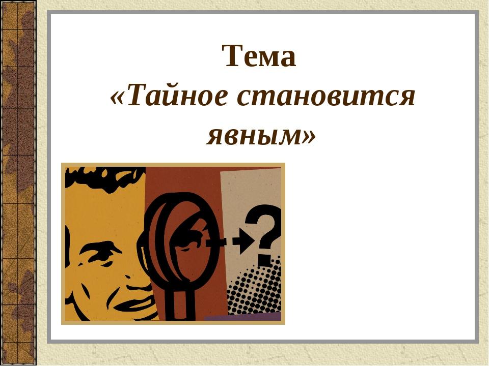 Тема «Тайное становится явным»