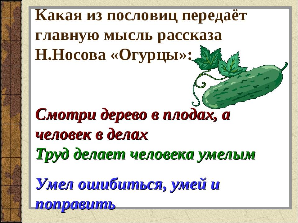 Какая из пословиц передаёт главную мысль рассказа Н.Носова «Огурцы»: Смотри д...
