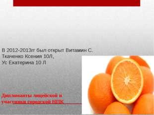 В 2012-2013гг был открыт Витамин С. Ткаченко Ксения 10Л, Ус Екатерина 10 Л Ди