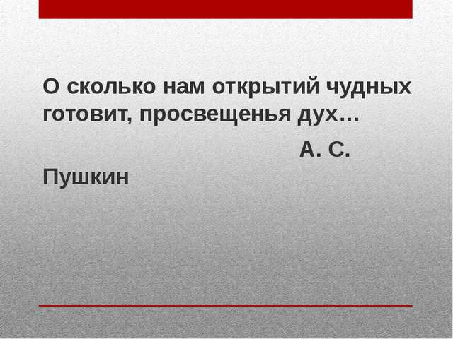 О сколько нам открытий чудных готовит, просвещенья дух… А. С. Пушкин