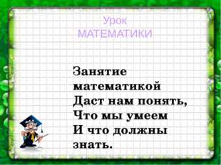 Урок МАТЕМАТИКИ Занятие математикой Даст нам понять, Что мы умеем И что должн