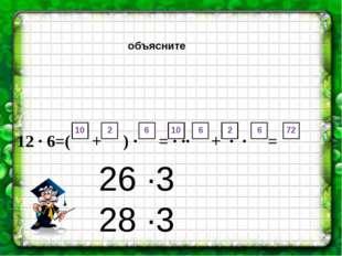 объясните 12 · 6=( + ) · = · ·· + · · = = 26 ∙3 28 ∙3 10 2 6 10 6 2 6 72