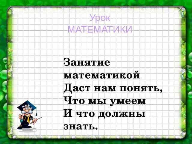 Урок МАТЕМАТИКИ Занятие математикой Даст нам понять, Что мы умеем И что должн...