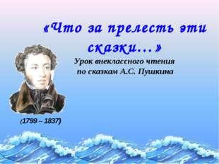 «Что за прелесть эти сказки…» Урок внеклассного чтения по сказкам А.С. Пушкин