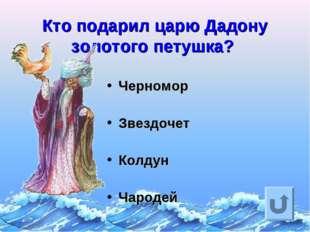 Кто подарил царю Дадону золотого петушка? Черномор Звездочет Колдун Чародей
