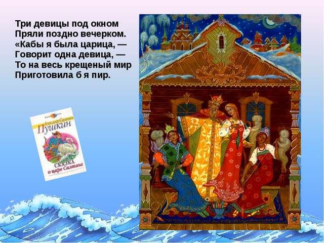 Три девицы под окном Пряли поздно вечерком. «Кабы я была царица, — Говорит о...