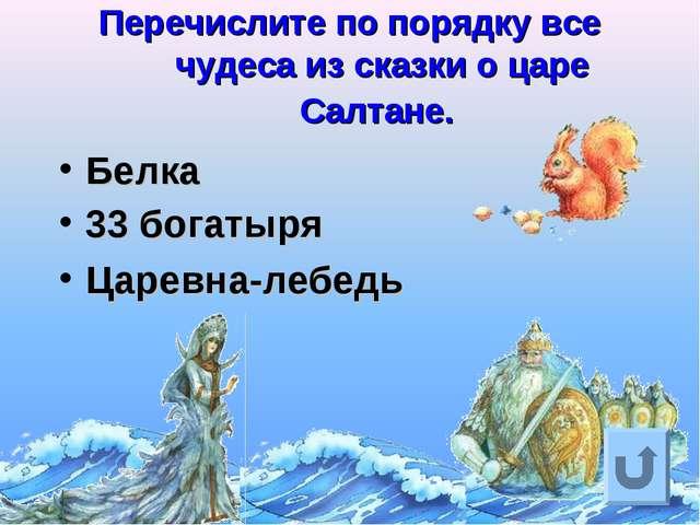 Перечислите по порядку все чудеса из сказки о царе Салтане. Белка 33 богатыря...