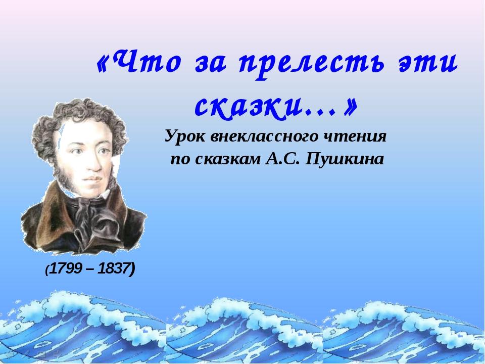 «Что за прелесть эти сказки…» Урок внеклассного чтения по сказкам А.С. Пушкин...