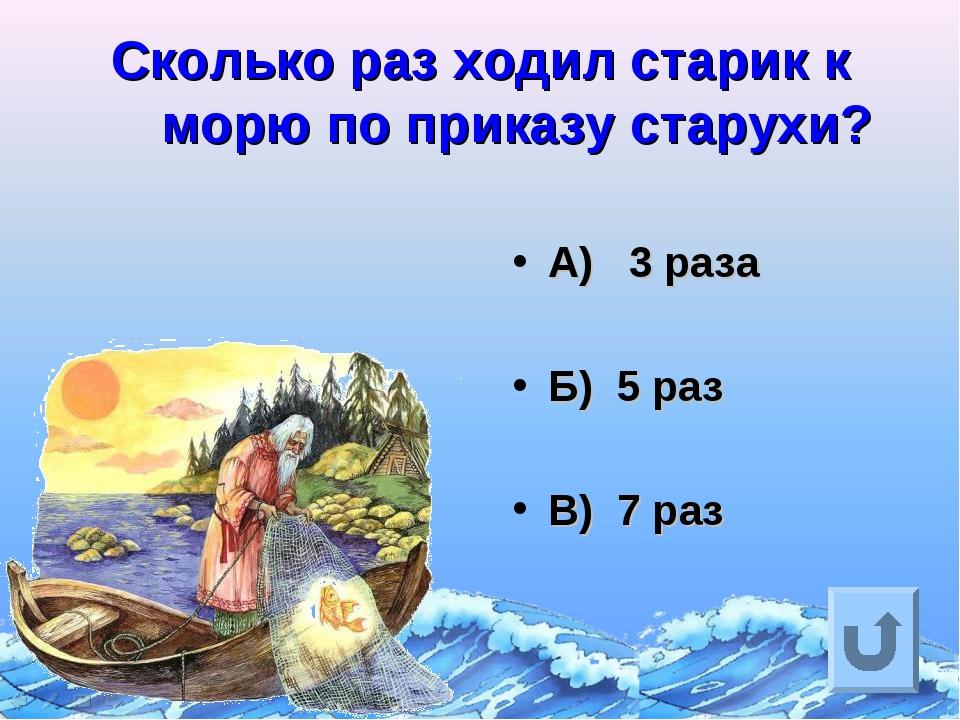 Сколько раз ходил старик к морю по приказу старухи? А) 3 раза Б) 5 раз В) 7 раз