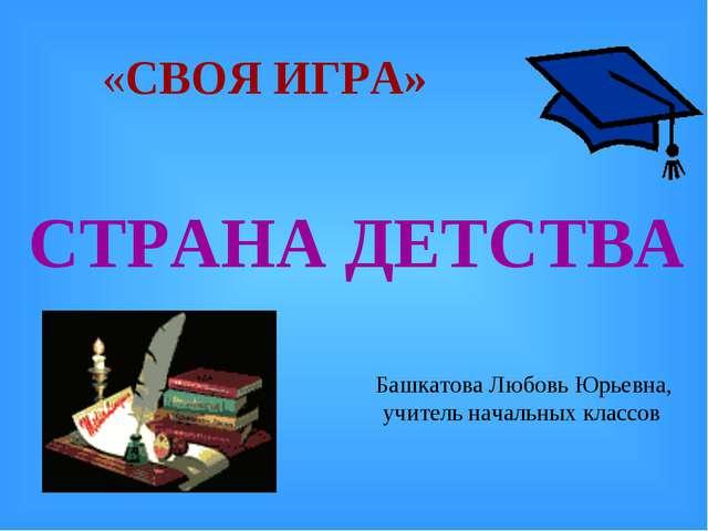 «СВОЯ ИГРА» Башкатова Любовь Юрьевна, учитель начальных классов СТРАНА ДЕТСТВА