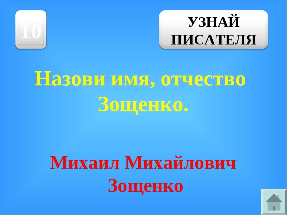 Назови имя, отчество Зощенко. Михаил Михайлович Зощенко