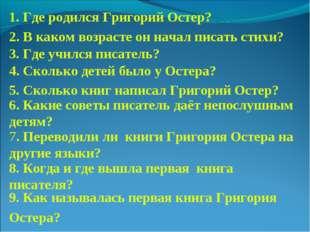 1. Где родился Григорий Остер? 2. В каком возрасте он начал писать стихи? 3.