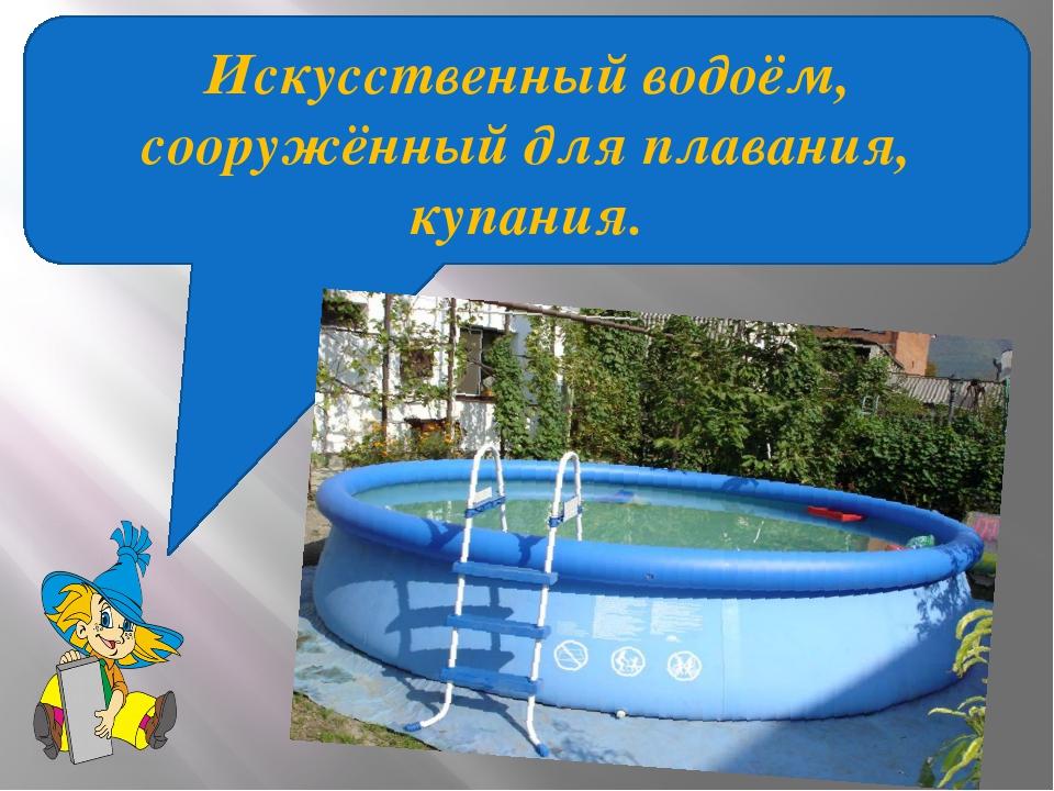 Искусственный водоём, сооружённый для плавания, купания.