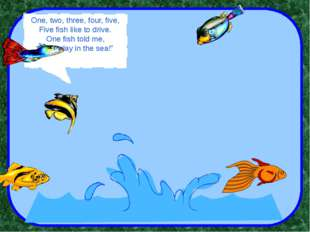 """One, two, three, four, five, Five fish like to drive. One fish told me, """"Let"""
