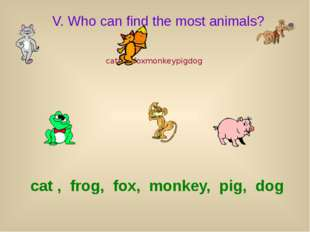 V. Who can find the most animals? catfrogfoxmonkeypigdog cat , frog, fox, mon