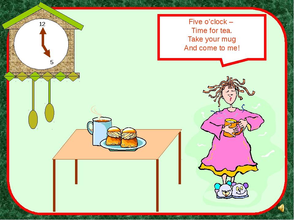 Five o'clock – Time for tea. Take your mug And come to me! 5 12