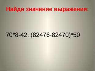 Найди значение выражения: 70*8-42: (82476-82470)*50