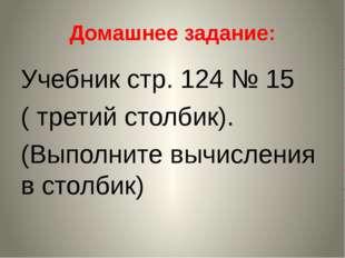 Домашнее задание: Учебник стр. 124 № 15 ( третий столбик). (Выполните вычисле