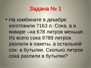 Задача № 1 На комбинате в декабре изготовили 7163 л. Сока, а в январе –на 678