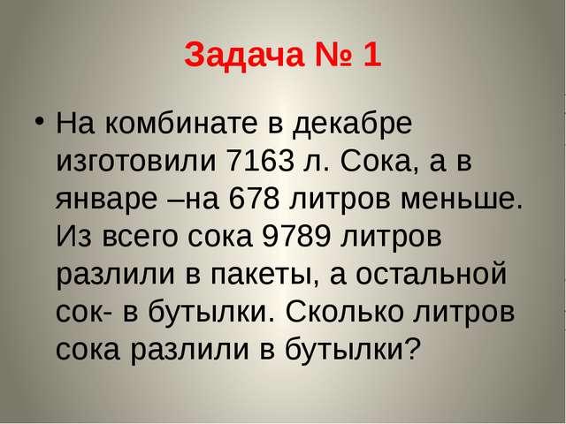 Задача № 1 На комбинате в декабре изготовили 7163 л. Сока, а в январе –на 678...