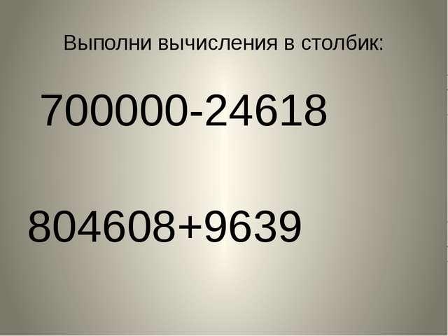 Выполни вычисления в столбик: 700000-24618 804608+9639
