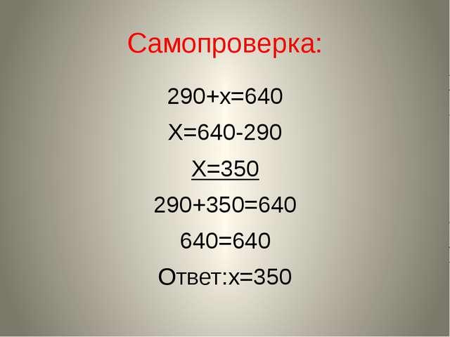 Самопроверка: 290+х=640 Х=640-290 Х=350 290+350=640 640=640 Ответ:х=350