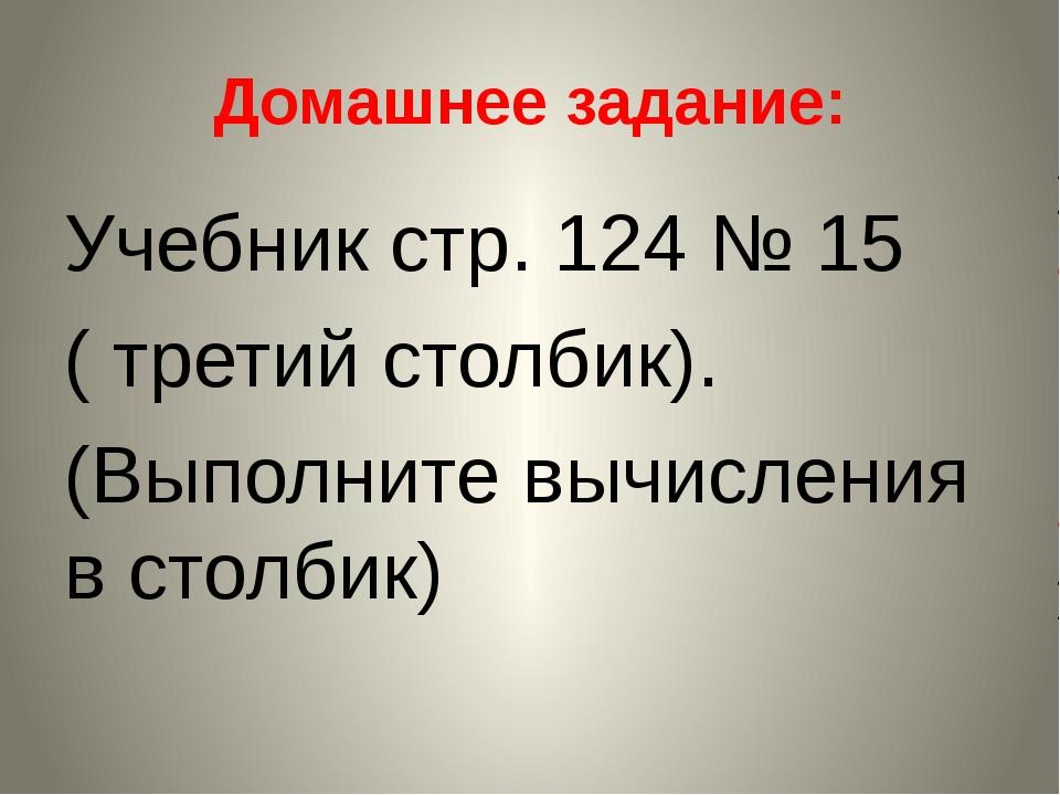 Домашнее задание: Учебник стр. 124 № 15 ( третий столбик). (Выполните вычисле...
