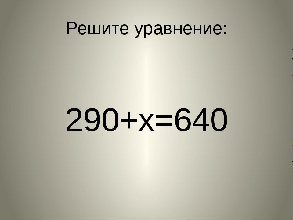 Решите уравнение: 290+х=640
