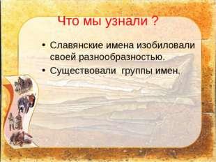 Что мы узнали ? Славянские имена изобиловали своей разнообразностью. Существо