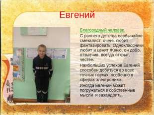 Евгений Благородный человек. С раннего детства необычайно смекалист, очень лю