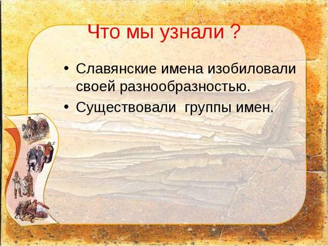 Что мы узнали ? Славянские имена изобиловали своей разнообразностью. Существо...