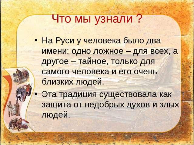 Что мы узнали ? На Руси у человека было два имени: одно ложное – для всех, а...