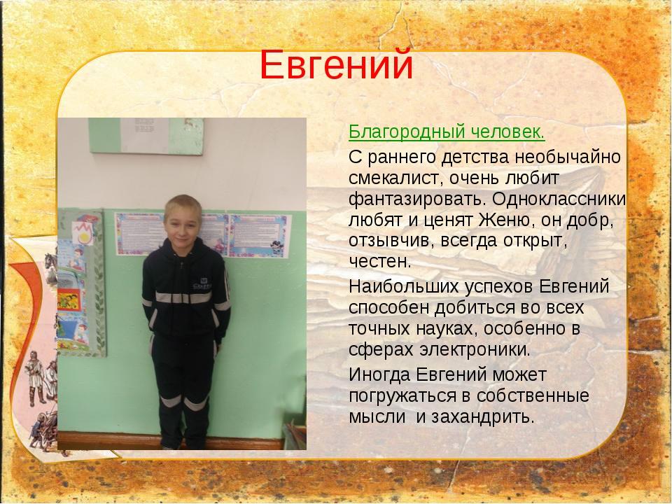 Евгений Благородный человек. С раннего детства необычайно смекалист, очень лю...