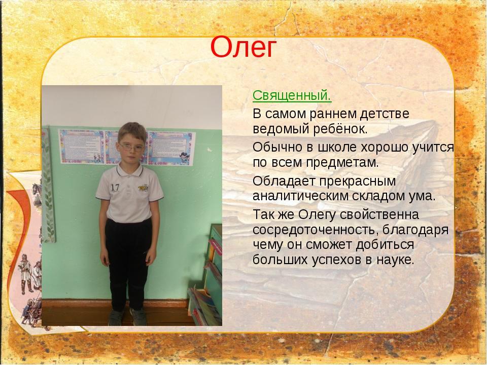 Олег Священный. В самом раннем детстве ведомый ребёнок. Обычно в школе хорошо...