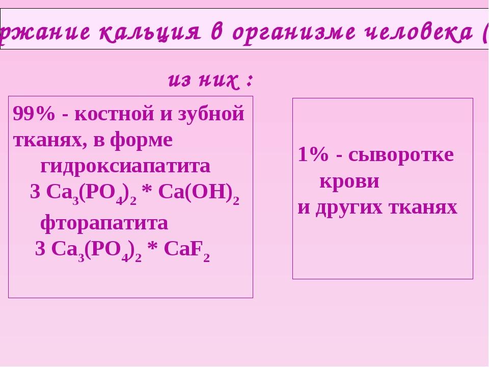 Содержание кальция в организме человека (1 кг) из них : 99% - костной и зубно...