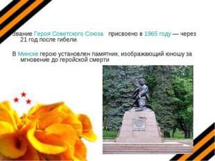 Звание Героя Советского Союза присвоено в 1965 году— через 21 год после гибе