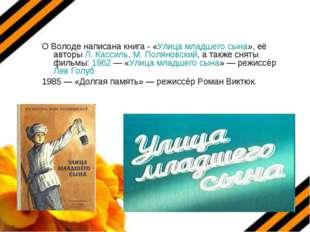 О Володе написана книга - «Улица младшего сына», её авторы Л. Кассиль, М. Пол