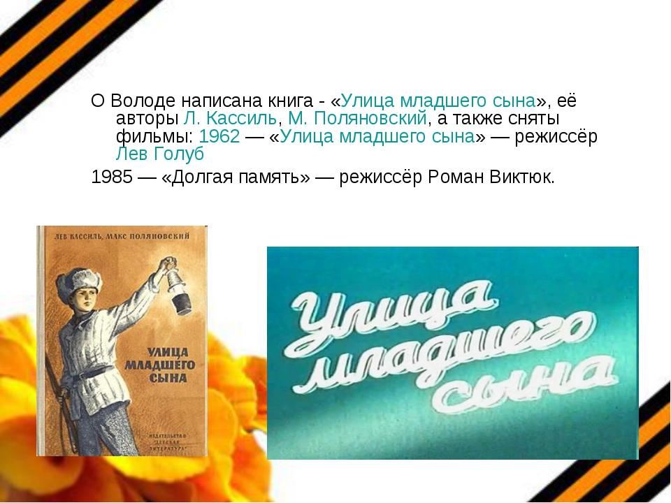 О Володе написана книга - «Улица младшего сына», её авторы Л. Кассиль, М. Пол...