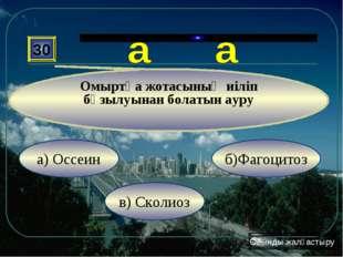 в) Сколиоз б)Фагоцитоз а) Оссеин 30 Омыртқа жотасының иіліп бұзылуынан болаты