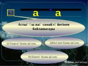 а) Толарсақ буыны арқылы В) Шынтақ буыны арқылы Б)Шықшыт буыны арқылы 40 Асты