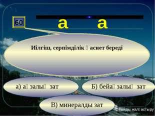 В) минералды зат Б) бейағзалық зат а) ағзалық зат 60 Иілгіш, серпімділік қаси