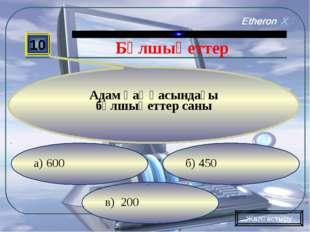 в) 200 б) 450 а) 600 10 Адам қаңқасындағы бұлшықеттер саны Жалғастыру Бұлшықе