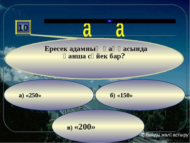 в) «200» б) «150» а) «250» 10 Ересек адамның қаңқасында қанша сүйек бар? Ойын...