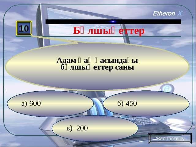 в) 200 б) 450 а) 600 10 Адам қаңқасындағы бұлшықеттер саны Жалғастыру Бұлшықе...