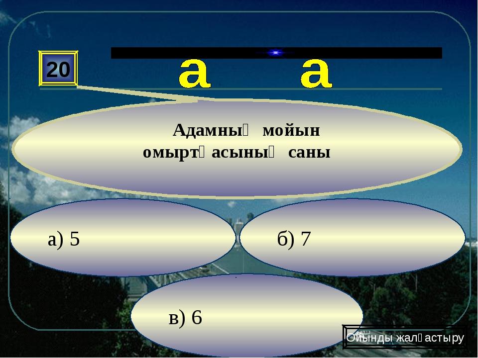в) 6 б) 7 а) 5 20 Адамның мойын омыртқасының саны Ойынды жалғастыру