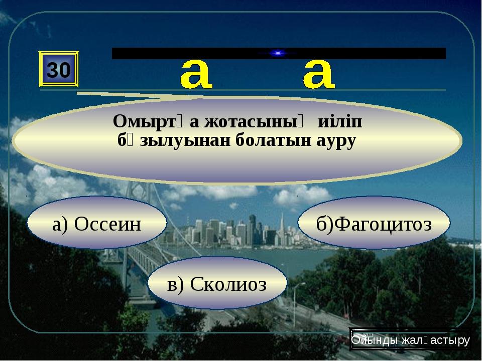 в) Сколиоз б)Фагоцитоз а) Оссеин 30 Омыртқа жотасының иіліп бұзылуынан болаты...