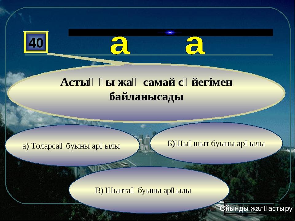 а) Толарсақ буыны арқылы В) Шынтақ буыны арқылы Б)Шықшыт буыны арқылы 40 Асты...