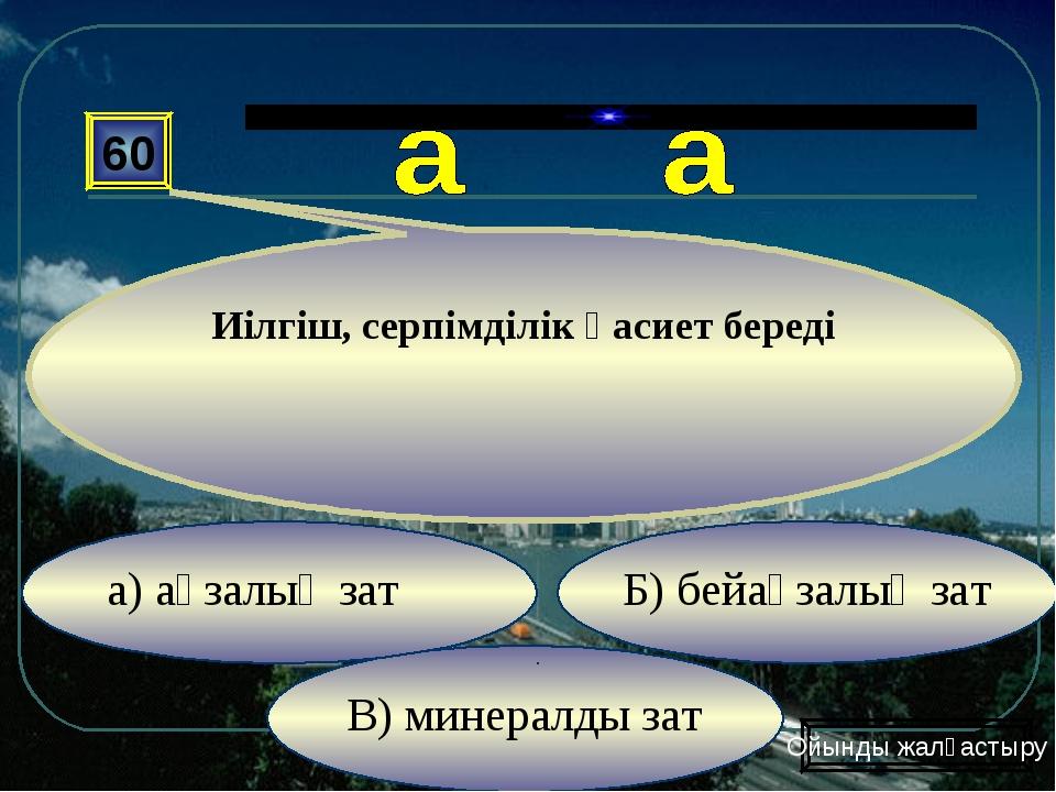 В) минералды зат Б) бейағзалық зат а) ағзалық зат 60 Иілгіш, серпімділік қаси...