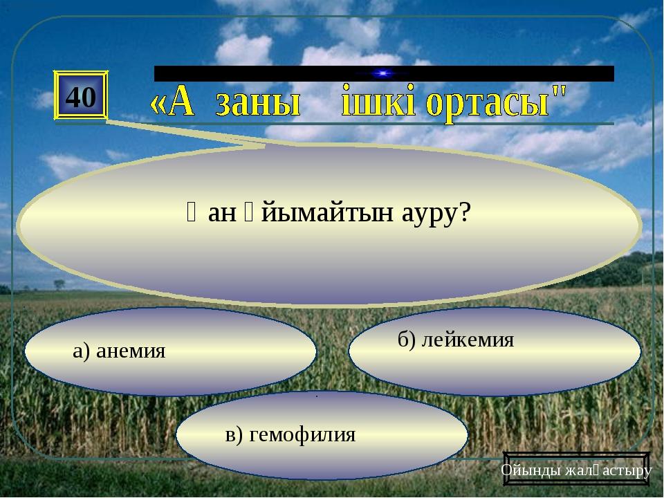 в) гемофилия б) лейкемия а) анемия 40 Қан ұйымайтын ауру? Ойынды жалғастыру